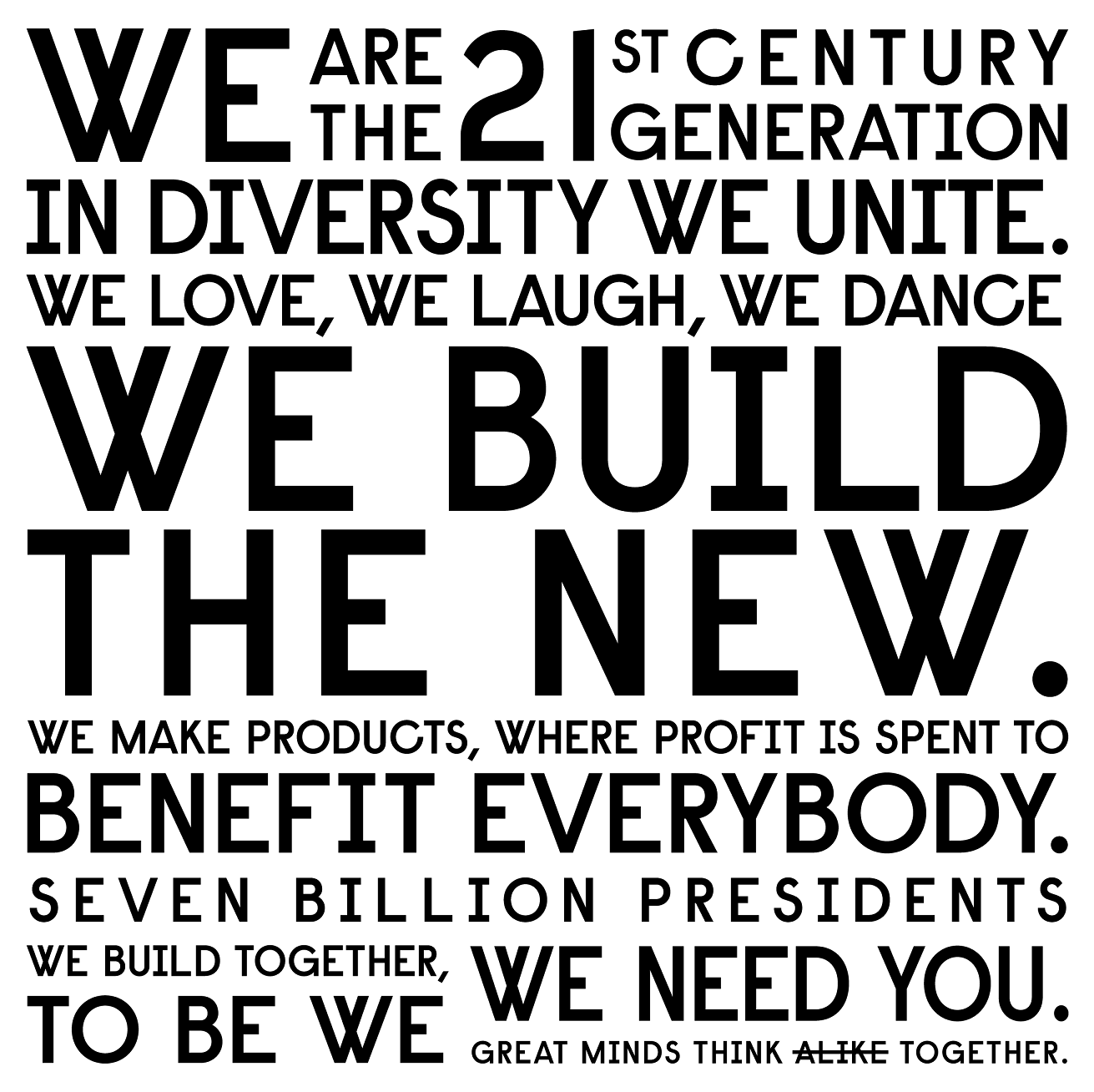 "Manifesto of ""7 BillionPresidents"". Text: We are the 21st century generation in diversity we unite. We build the new new. We build together. To be we, we need you."